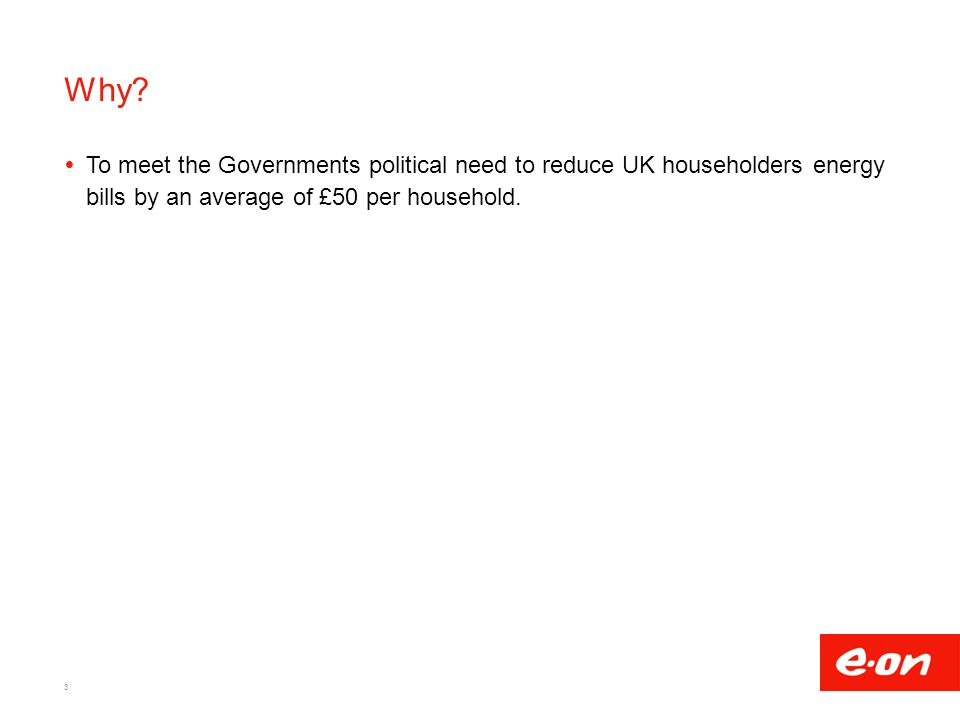 Why?  To meet the Governments political need to reduce UK householders energy bills by an average of £50 per household. 3