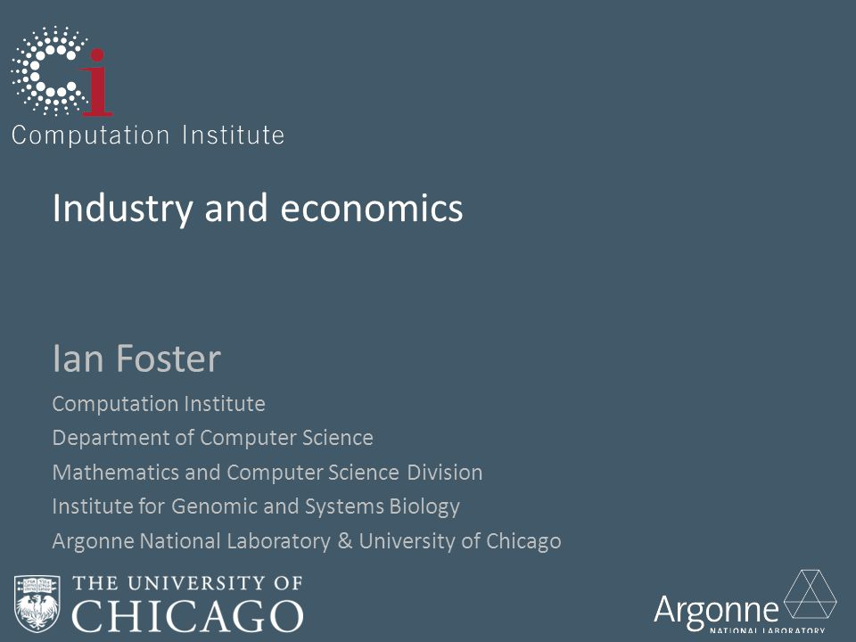 Industry and economics Ian Foster Computation Institute Department of Computer Science Mathematics and Computer Science Division Institute for Genomic and Systems Biology Argonne National Laboratory & University of Chicago