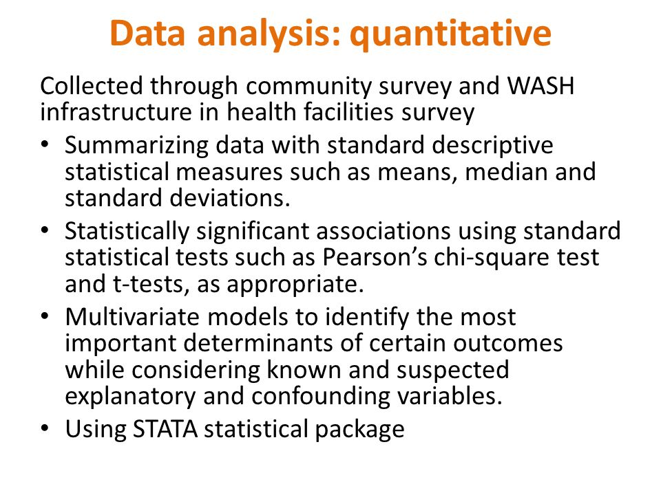 Data analysis: quantitative Collected through community survey and WASH infrastructure in health facilities survey Summarizing data with standard descriptive statistical measures such as means, median and standard deviations.