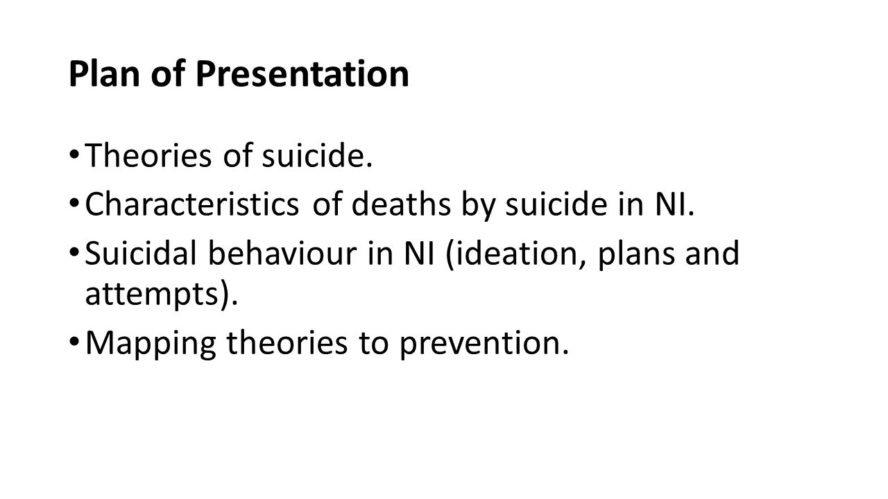 Plan of Presentation Theories of suicide. Characteristics of deaths by suicide in NI. Suicidal behaviour in NI (ideation, plans and attempts). Mapping