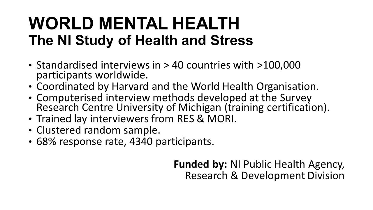 WORLD MENTAL HEALTH The NI Study of Health and Stress Standardised interviews in > 40 countries with >100,000 participants worldwide. Coordinated by H