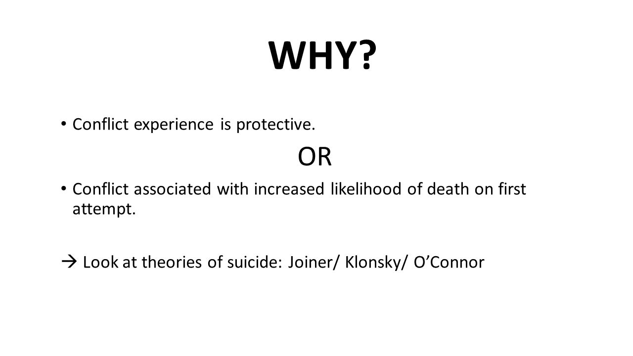 Conflict experience is protective. OR Conflict associated with increased likelihood of death on first attempt.  Look at theories of suicide: Joiner/