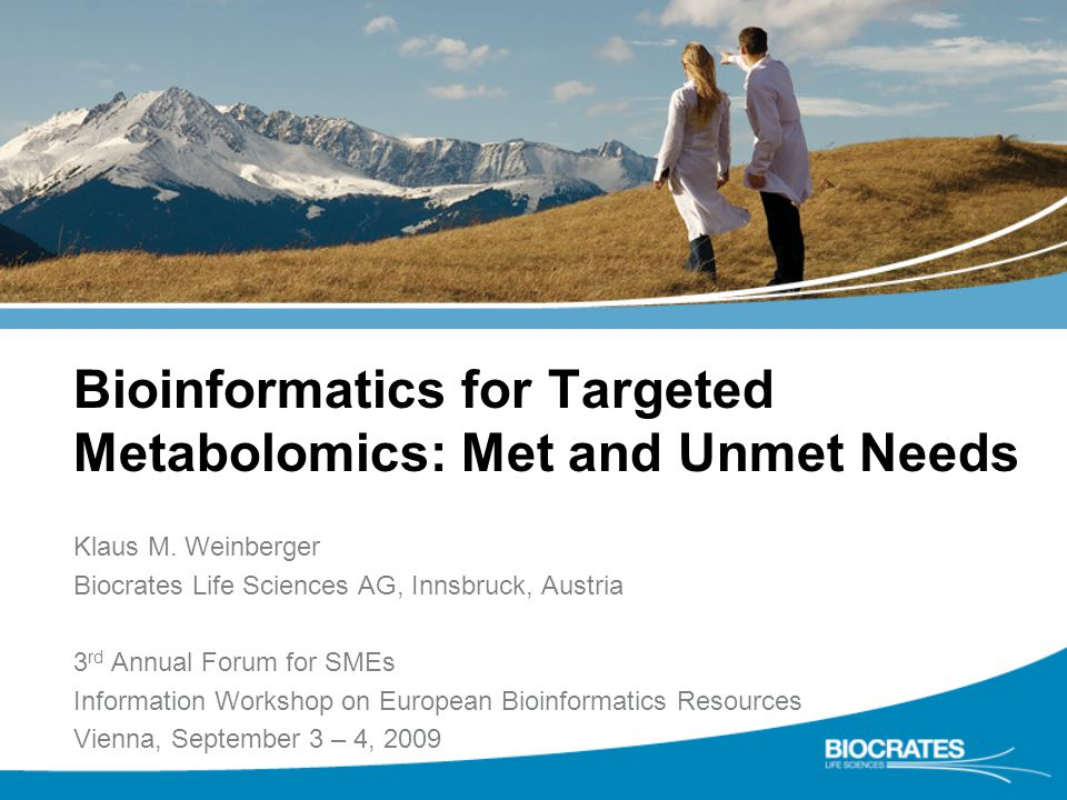 Bioinformatics for Targeted Metabolomics: Met and Unmet Needs Klaus M. Weinberger Biocrates Life Sciences AG, Innsbruck, Austria 3 rd Annual Forum for