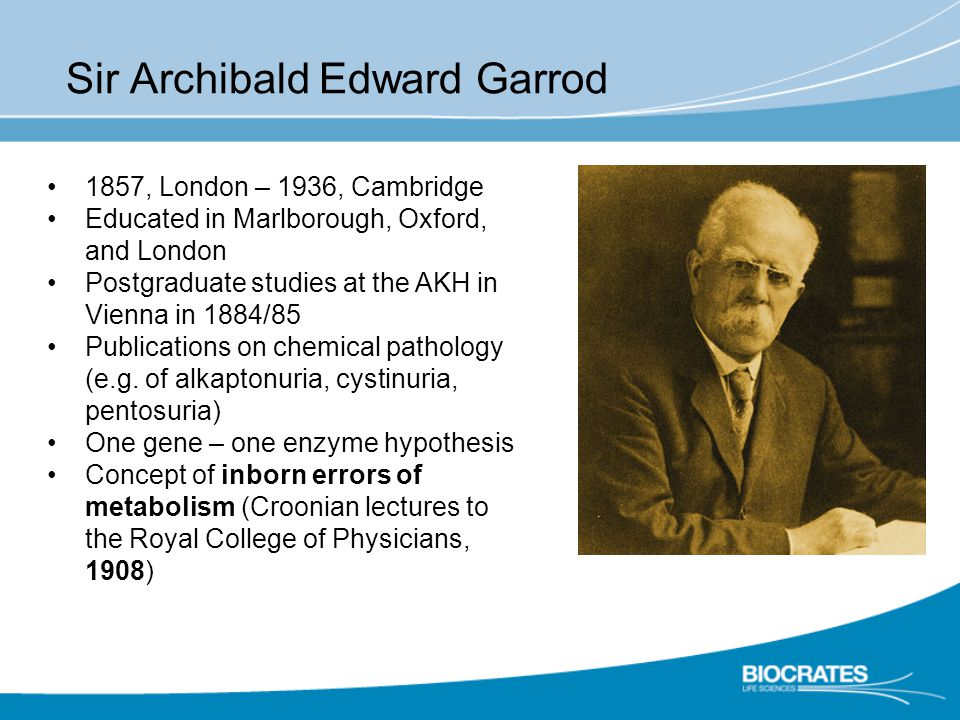 Sir Archibald Edward Garrod 1857, London – 1936, Cambridge Educated in Marlborough, Oxford, and London Postgraduate studies at the AKH in Vienna in 1884/85 Publications on chemical pathology (e.g.