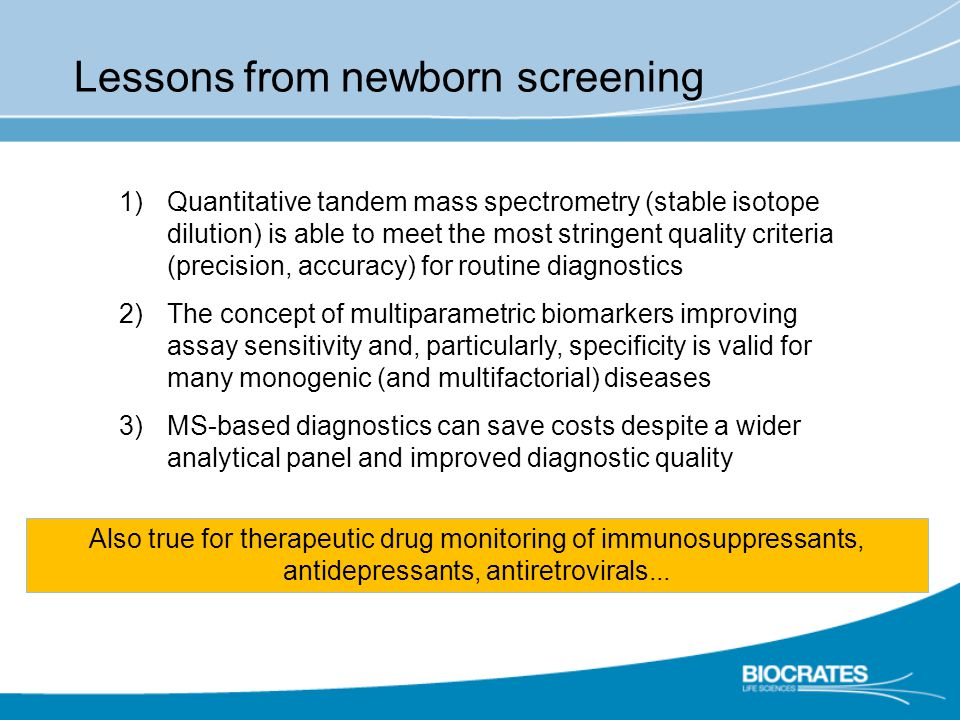 Lessons from newborn screening 1)Quantitative tandem mass spectrometry (stable isotope dilution) is able to meet the most stringent quality criteria (precision, accuracy) for routine diagnostics 2)The concept of multiparametric biomarkers improving assay sensitivity and, particularly, specificity is valid for many monogenic (and multifactorial) diseases 3)MS-based diagnostics can save costs despite a wider analytical panel and improved diagnostic quality Also true for therapeutic drug monitoring of immunosuppressants, antidepressants, antiretrovirals...