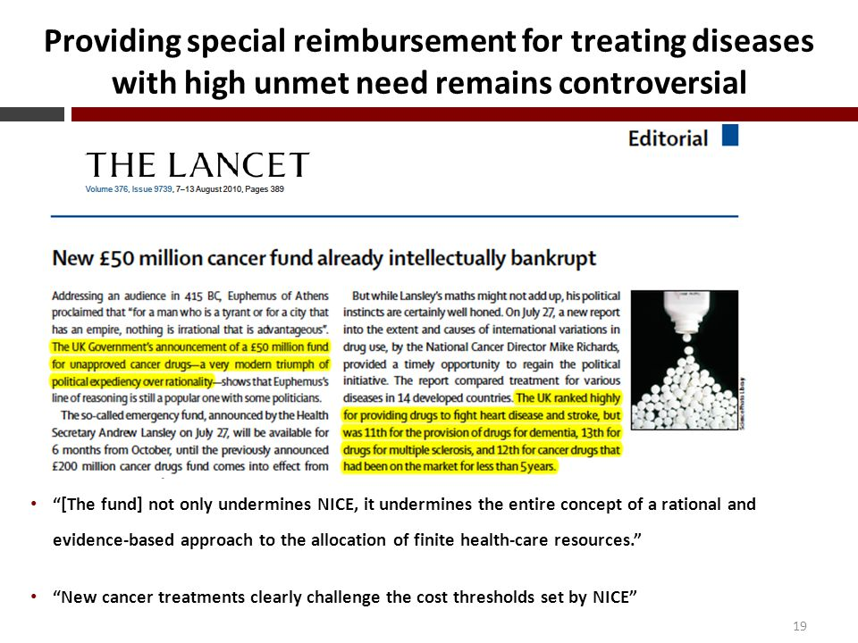 Providing special reimbursement for treating diseases with high unmet need remains controversial 19 [The fund] not only undermines NICE, it undermines the entire concept of a rational and evidence-based approach to the allocation of finite health-care resources. New cancer treatments clearly challenge the cost thresholds set by NICE
