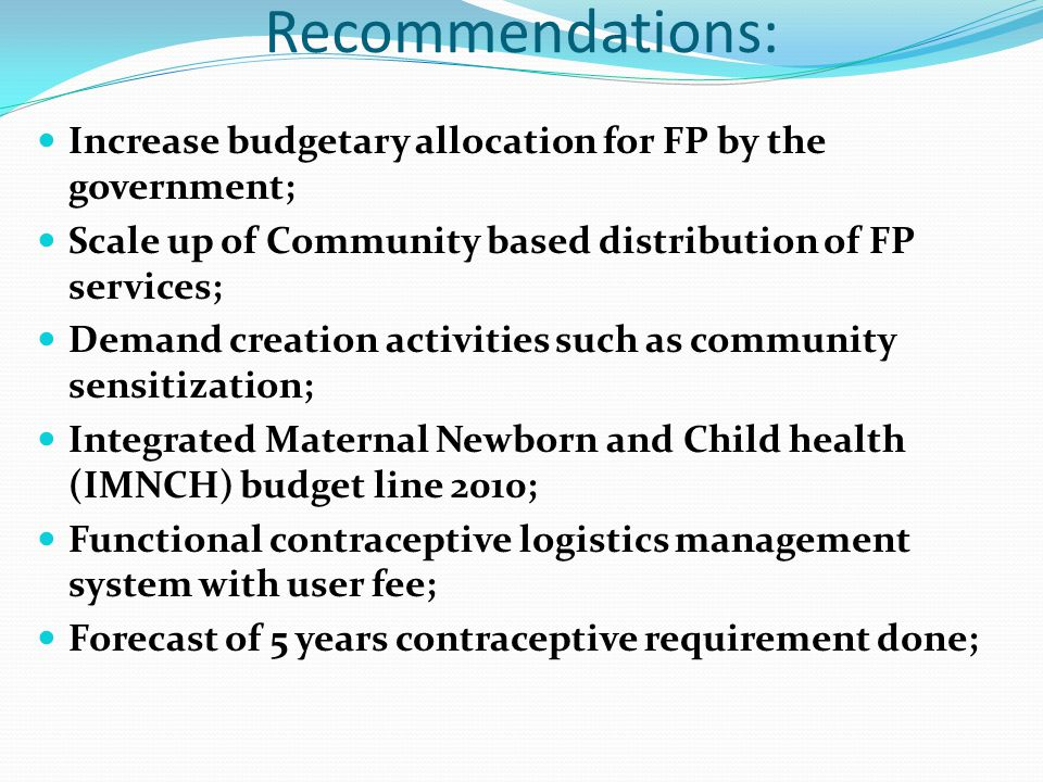 Recommendations: Increase budgetary allocation for FP by the government; Scale up of Community based distribution of FP services; Demand creation activities such as community sensitization; Integrated Maternal Newborn and Child health (IMNCH) budget line 2010; Functional contraceptive logistics management system with user fee; Forecast of 5 years contraceptive requirement done;