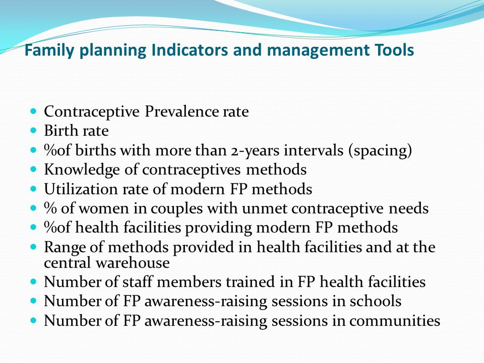 Family planning Indicators and management Tools Contraceptive Prevalence rate Birth rate %of births with more than 2-years intervals (spacing) Knowledge of contraceptives methods Utilization rate of modern FP methods % of women in couples with unmet contraceptive needs %of health facilities providing modern FP methods Range of methods provided in health facilities and at the central warehouse Number of staff members trained in FP health facilities Number of FP awareness-raising sessions in schools Number of FP awareness-raising sessions in communities