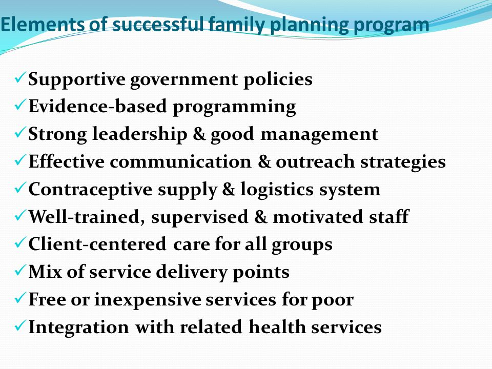 Elements of successful family planning program Supportive government policies Evidence-based programming Strong leadership & good management Effective communication & outreach strategies Contraceptive supply & logistics system Well-trained, supervised & motivated staff Client-centered care for all groups Mix of service delivery points Free or inexpensive services for poor Integration with related health services