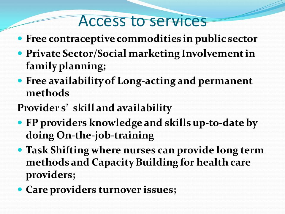Access to services Free contraceptive commodities in public sector Private Sector/Social marketing Involvement in family planning; Free availability of Long-acting and permanent methods Provider s' skill and availability FP providers knowledge and skills up-to-date by doing On-the-job-training Task Shifting where nurses can provide long term methods and Capacity Building for health care providers; Care providers turnover issues;