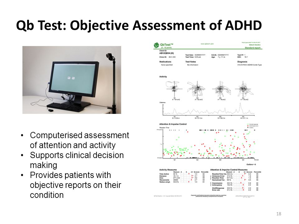Qb Test: Objective Assessment of ADHD Computerised assessment of attention and activity Supports clinical decision making Provides patients with objective reports on their condition 18