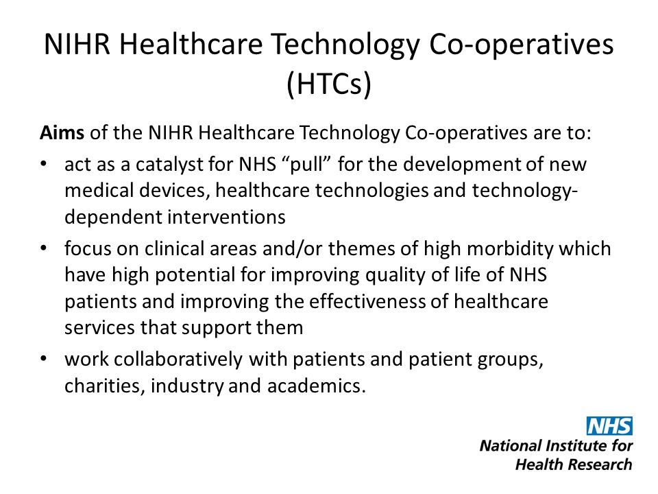 NIHR Healthcare Technology Co-operatives (HTCs) Aims of the NIHR Healthcare Technology Co-operatives are to: act as a catalyst for NHS pull for the development of new medical devices, healthcare technologies and technology- dependent interventions focus on clinical areas and/or themes of high morbidity which have high potential for improving quality of life of NHS patients and improving the effectiveness of healthcare services that support them work collaboratively with patients and patient groups, charities, industry and academics.