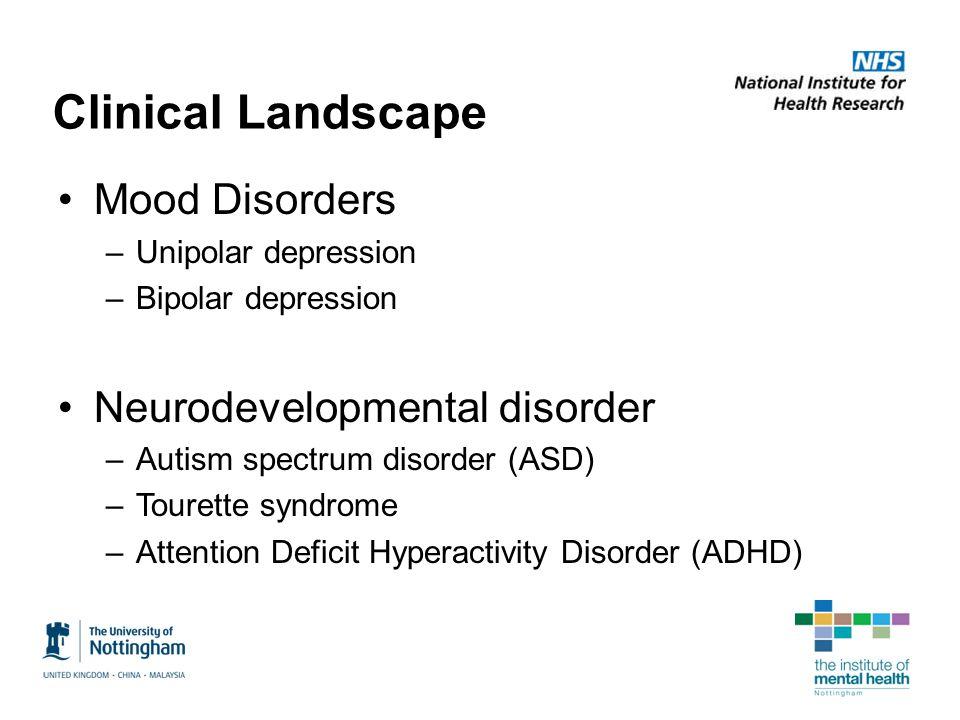 Clinical Landscape Mood Disorders –Unipolar depression –Bipolar depression Neurodevelopmental disorder –Autism spectrum disorder (ASD) –Tourette syndr