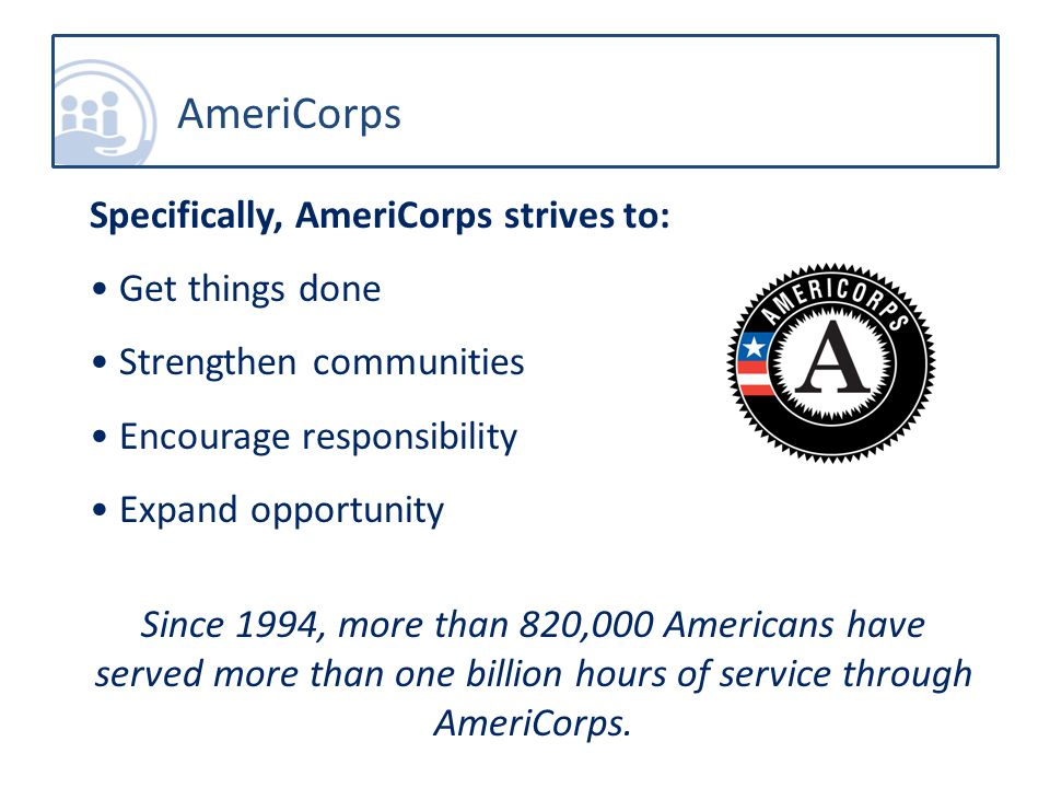 AmeriCorps Specifically, AmeriCorps strives to: Get things done Strengthen communities Encourage responsibility Expand opportunity Since 1994, more than 820,000 Americans have served more than one billion hours of service through AmeriCorps.
