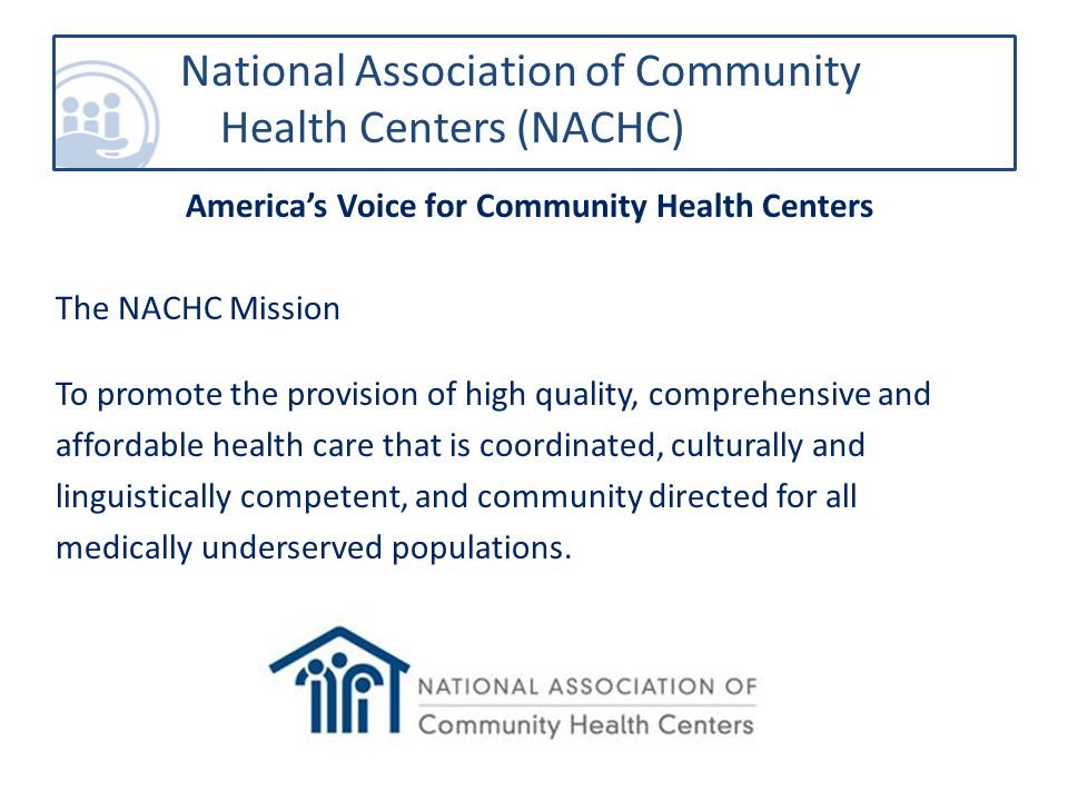 National Association of Community Health Centers (NACHC) America's Voice for Community Health Centers The NACHC Mission To promote the provision of high quality, comprehensive and affordable health care that is coordinated, culturally and linguistically competent, and community directed for all medically underserved populations.