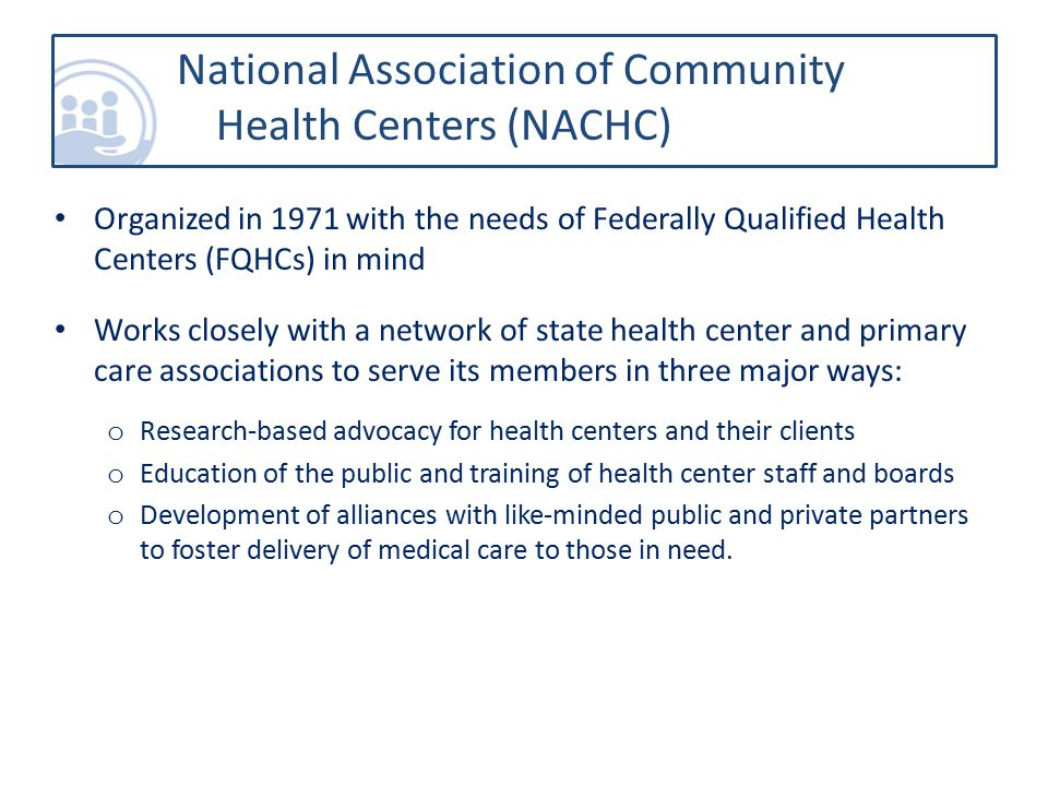National Association of Community Health Centers (NACHC) Organized in 1971 with the needs of Federally Qualified Health Centers (FQHCs) in mind Works closely with a network of state health center and primary care associations to serve its members in three major ways: o Research-based advocacy for health centers and their clients o Education of the public and training of health center staff and boards o Development of alliances with like-minded public and private partners to foster delivery of medical care to those in need.