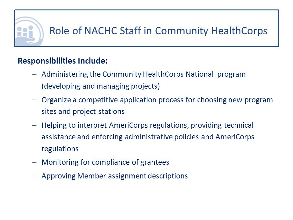 Responsibilities Include: –Administering the Community HealthCorps National program (developing and managing projects) –Organize a competitive application process for choosing new program sites and project stations –Helping to interpret AmeriCorps regulations, providing technical assistance and enforcing administrative policies and AmeriCorps regulations –Monitoring for compliance of grantees –Approving Member assignment descriptions Role of NACHC Staff in Community HealthCorps