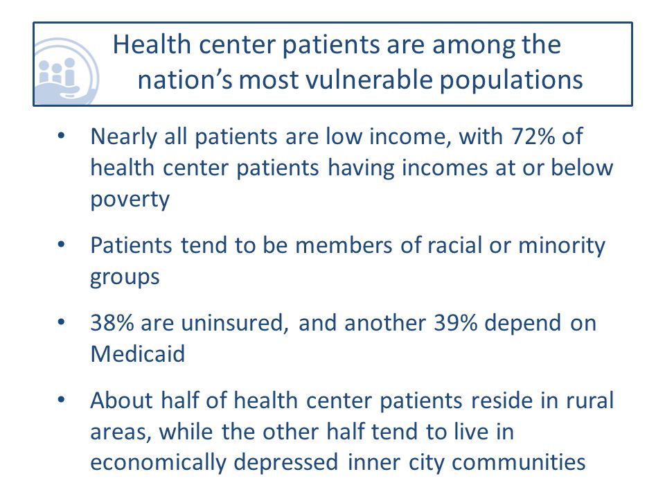 Health center patients are among the nation's most vulnerable populations Nearly all patients are low income, with 72% of health center patients having incomes at or below poverty Patients tend to be members of racial or minority groups 38% are uninsured, and another 39% depend on Medicaid About half of health center patients reside in rural areas, while the other half tend to live in economically depressed inner city communities