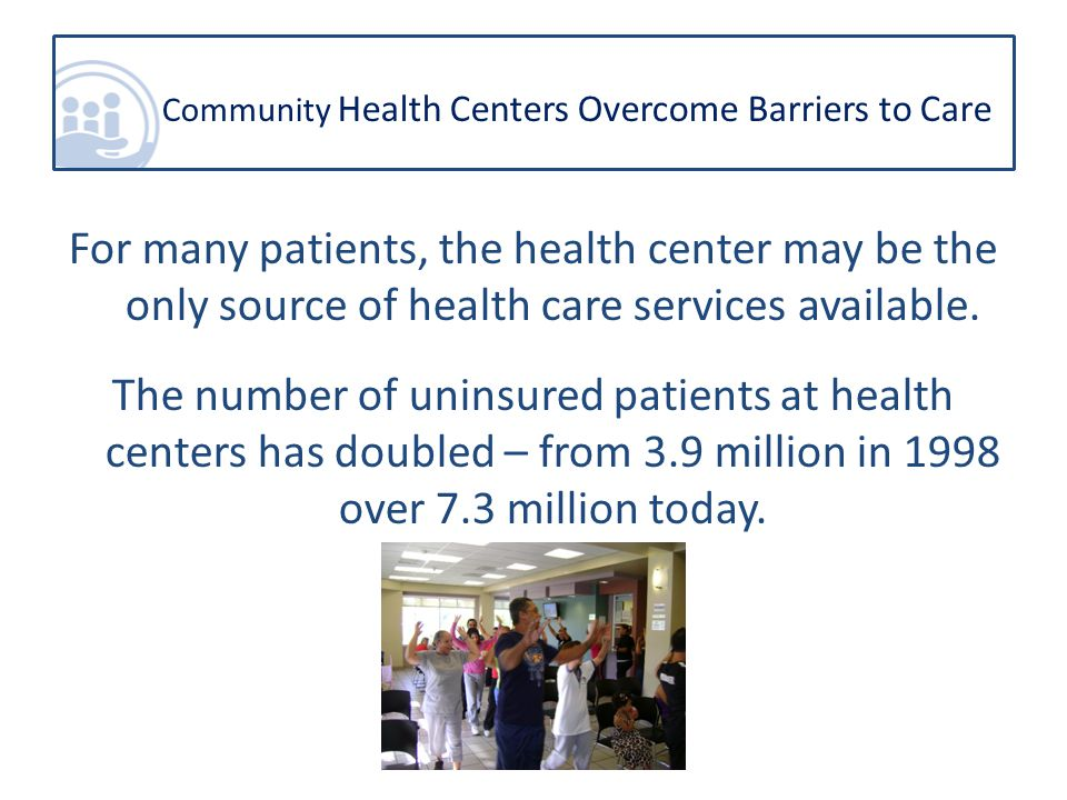 For many patients, the health center may be the only source of health care services available.