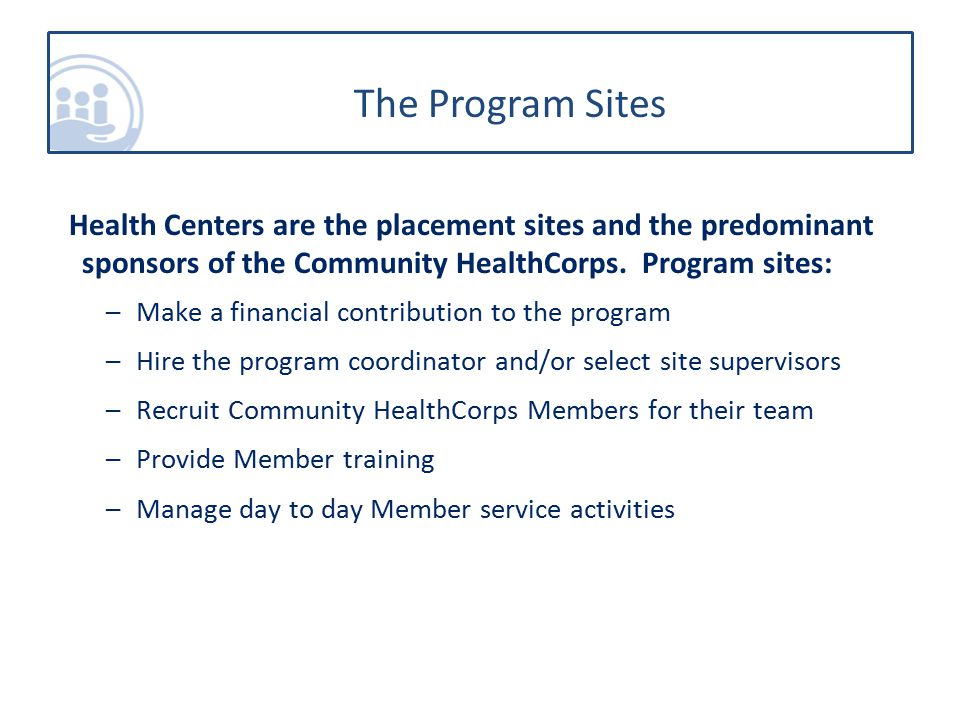 The Program Sites Health Centers are the placement sites and the predominant sponsors of the Community HealthCorps.
