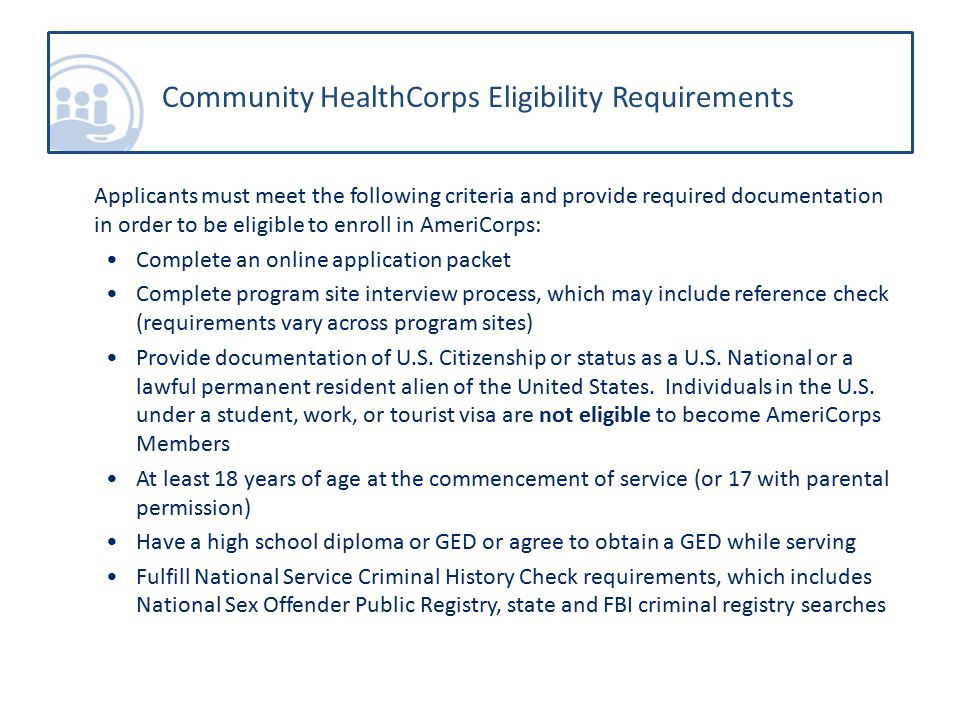 Applicants must meet the following criteria and provide required documentation in order to be eligible to enroll in AmeriCorps: Complete an online application packet Complete program site interview process, which may include reference check (requirements vary across program sites) Provide documentation of U.S.