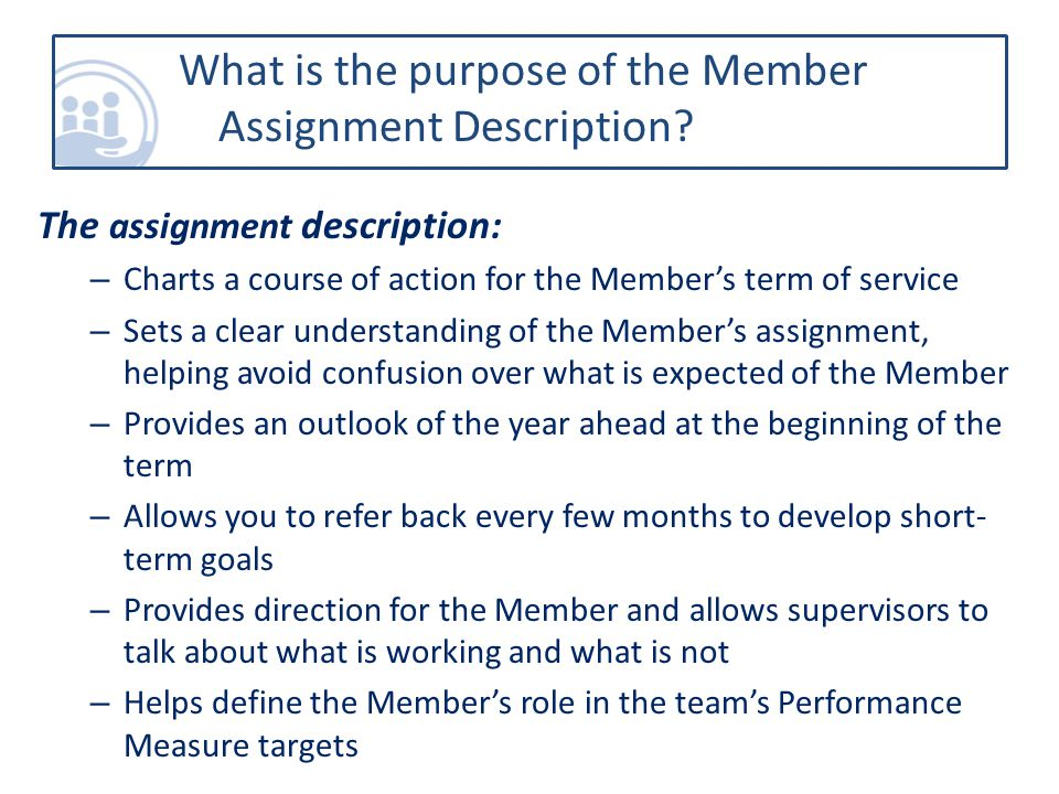 The assignment description: – Charts a course of action for the Member's term of service – Sets a clear understanding of the Member's assignment, helping avoid confusion over what is expected of the Member – Provides an outlook of the year ahead at the beginning of the term – Allows you to refer back every few months to develop short- term goals – Provides direction for the Member and allows supervisors to talk about what is working and what is not – Helps define the Member's role in the team's Performance Measure targets What is the purpose of the Member Assignment Description