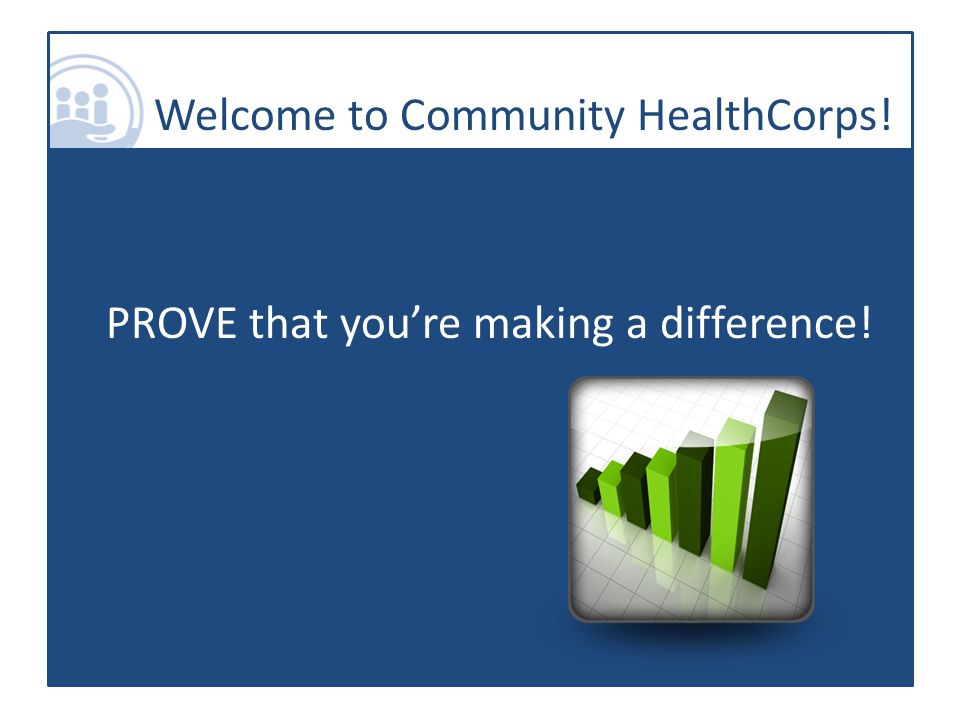 Welcome to Community HealthCorps! PROVE that you're making a difference!