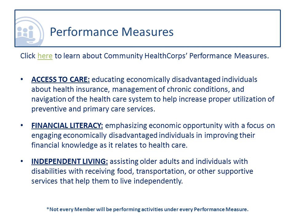 Click here to learn about Community HealthCorps' Performance Measures.here ACCESS TO CARE: educating economically disadvantaged individuals about health insurance, management of chronic conditions, and navigation of the health care system to help increase proper utilization of preventive and primary care services.