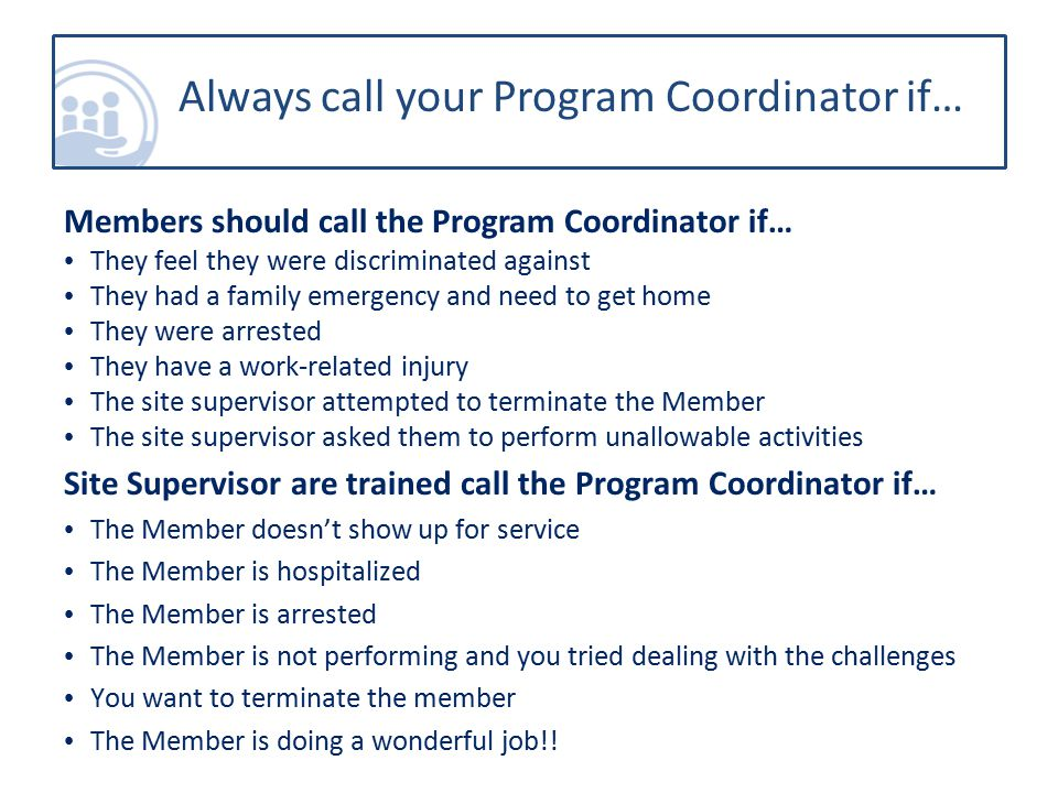 Members should call the Program Coordinator if… They feel they were discriminated against They had a family emergency and need to get home They were arrested They have a work-related injury The site supervisor attempted to terminate the Member The site supervisor asked them to perform unallowable activities Site Supervisor are trained call the Program Coordinator if… The Member doesn't show up for service The Member is hospitalized The Member is arrested The Member is not performing and you tried dealing with the challenges You want to terminate the member The Member is doing a wonderful job!.