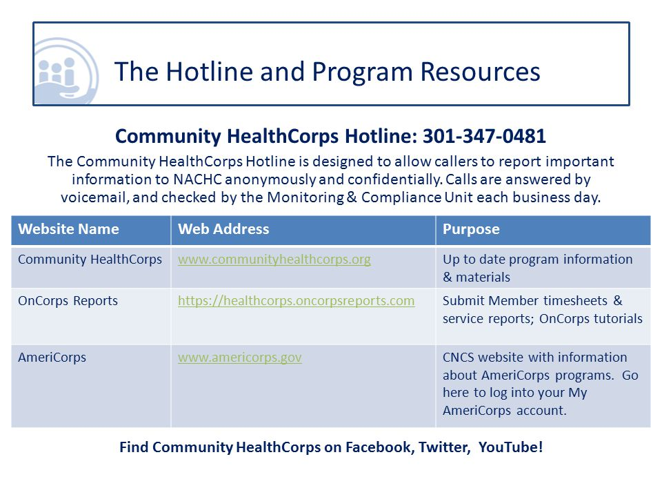 Community HealthCorps Hotline: 301-347-0481 The Community HealthCorps Hotline is designed to allow callers to report important information to NACHC anonymously and confidentially.