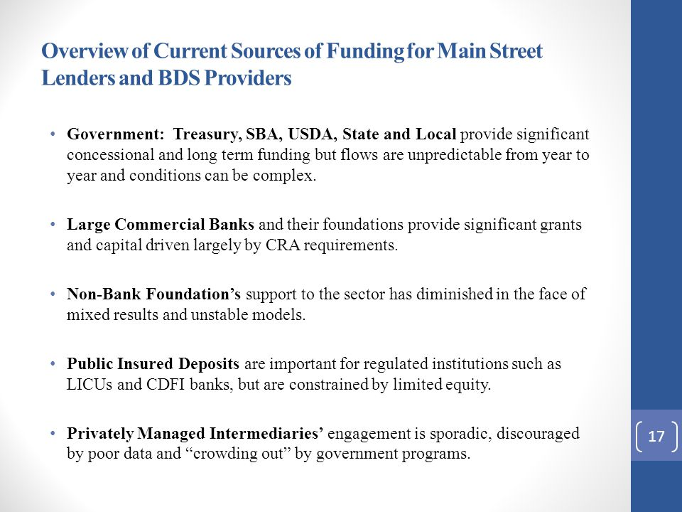 Overview of Current Sources of Funding for Main Street Lenders and BDS Providers Government: Treasury, SBA, USDA, State and Local provide significant concessional and long term funding but flows are unpredictable from year to year and conditions can be complex.