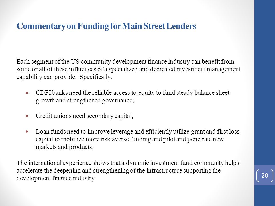 Commentary on Funding for Main Street Lenders Each segment of the US community development finance industry can benefit from some or all of these influences of a specialized and dedicated investment management capability can provide.