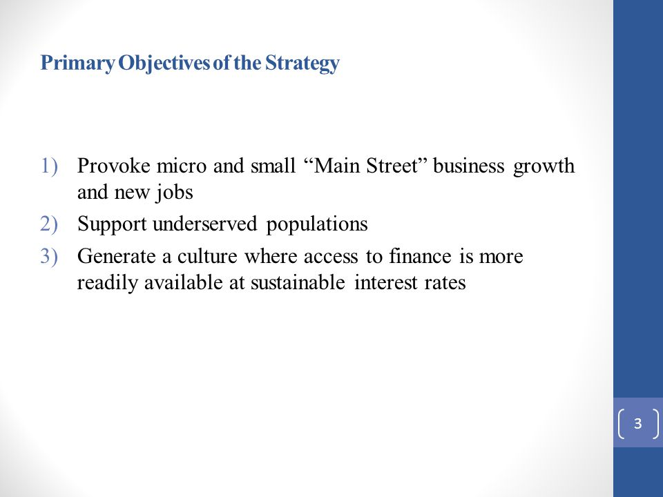 Primary Objectives of the Strategy 1)Provoke micro and small Main Street business growth and new jobs 2)Support underserved populations 3)Generate a culture where access to finance is more readily available at sustainable interest rates 3