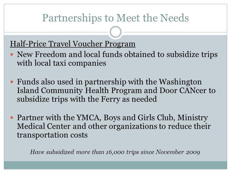 Partnerships to Meet the Needs Half-Price Travel Voucher Program New Freedom and local funds obtained to subsidize trips with local taxi companies Funds also used in partnership with the Washington Island Community Health Program and Door CANcer to subsidize trips with the Ferry as needed Partner with the YMCA, Boys and Girls Club, Ministry Medical Center and other organizations to reduce their transportation costs Have subsidized more than 16,000 trips since November 2009