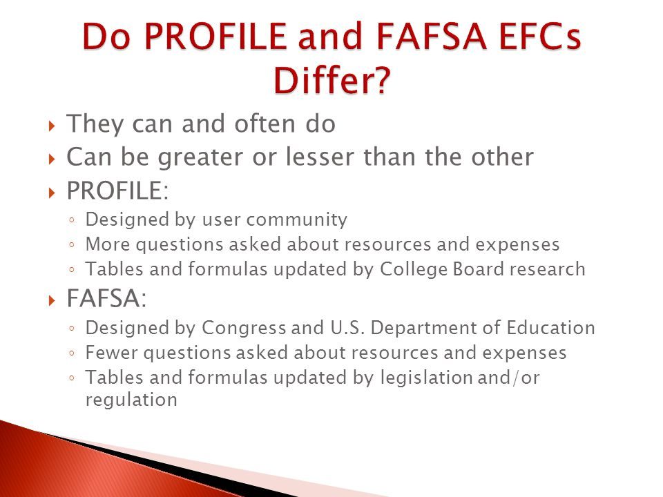  They can and often do  Can be greater or lesser than the other  PROFILE: ◦ Designed by user community ◦ More questions asked about resources and expenses ◦ Tables and formulas updated by College Board research  FAFSA: ◦ Designed by Congress and U.S.