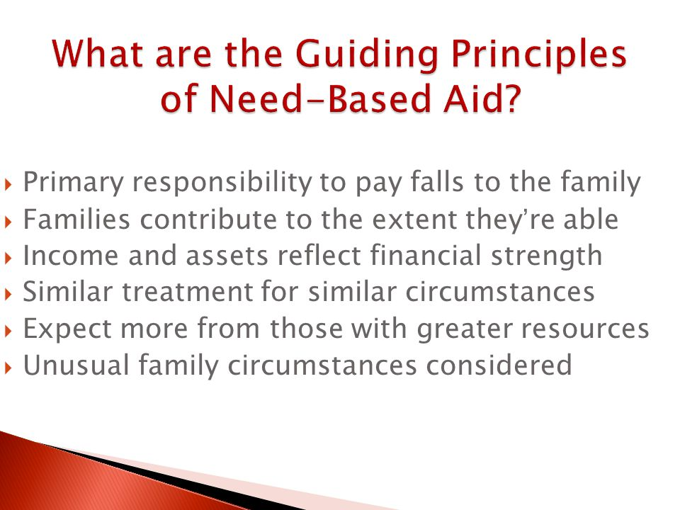  Primary responsibility to pay falls to the family  Families contribute to the extent they're able  Income and assets reflect financial strength  Similar treatment for similar circumstances  Expect more from those with greater resources  Unusual family circumstances considered
