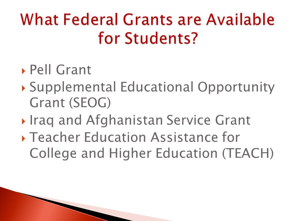  Pell Grant  Supplemental Educational Opportunity Grant (SEOG)  Iraq and Afghanistan Service Grant  Teacher Education Assistance for College and Higher Education (TEACH)