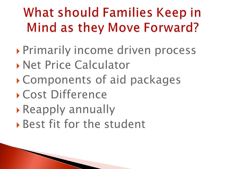  Primarily income driven process  Net Price Calculator  Components of aid packages  Cost Difference  Reapply annually  Best fit for the student