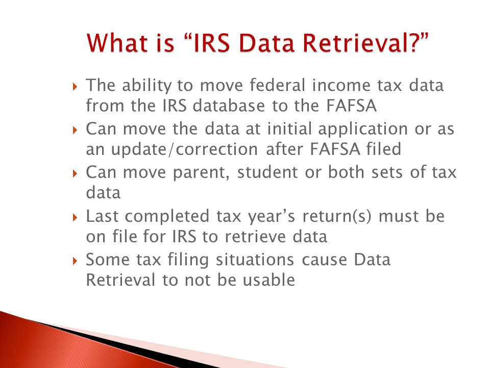  The ability to move federal income tax data from the IRS database to the FAFSA  Can move the data at initial application or as an update/correction after FAFSA filed  Can move parent, student or both sets of tax data  Last completed tax year's return(s) must be on file for IRS to retrieve data  Some tax filing situations cause Data Retrieval to not be usable