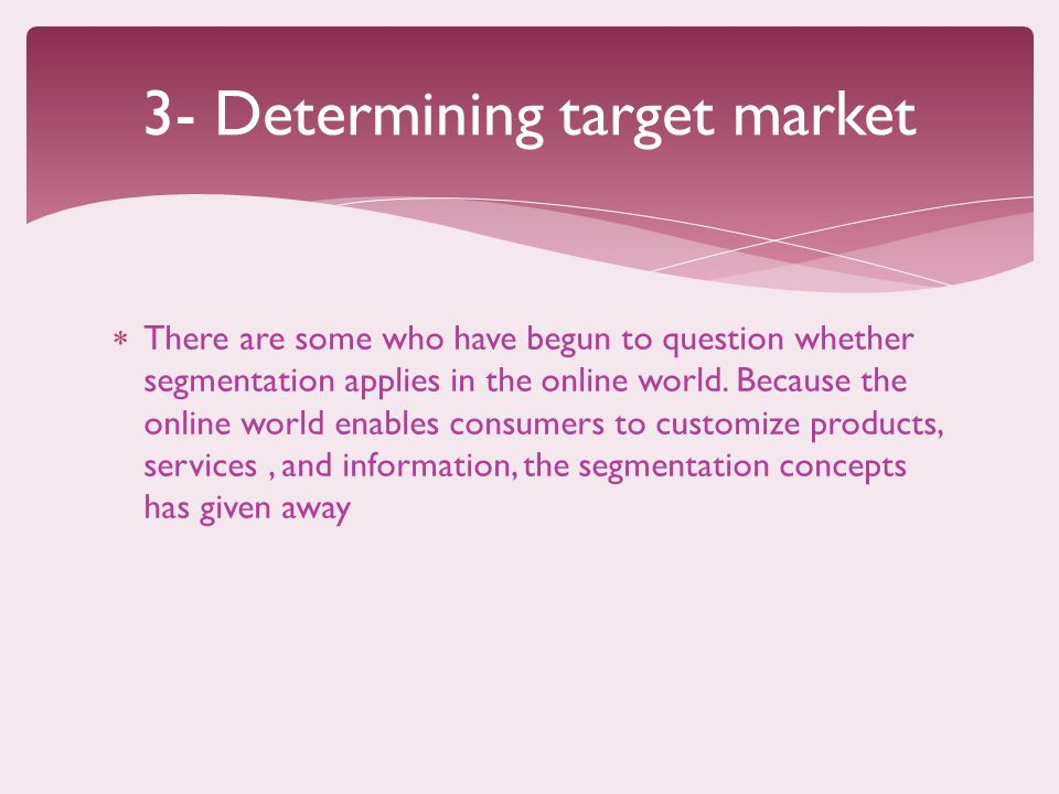 3- Determining target market  There are some who have begun to question whether segmentation applies in the online world.