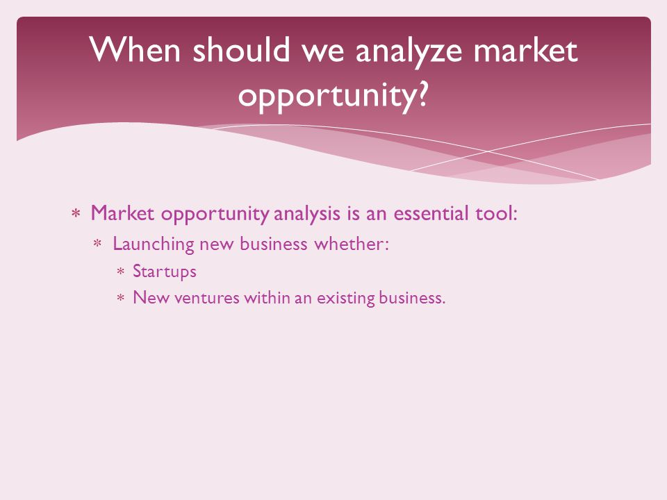  Market opportunity analysis is an essential tool:  Launching new business whether:  Startups  New ventures within an existing business.