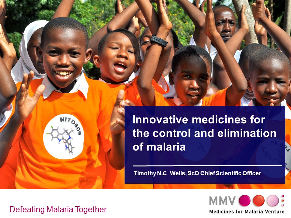 Innovative medicines for the control and elimination of malaria Timothy N.C Wells, ScD Chief Scientific Officer Defeating Malaria Together
