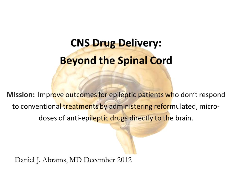 CNS Drug Delivery: Beyond the Spinal Cord Mission: I mprove outcomes for epileptic patients who don't respond to conventional treatments by administering reformulated, micro- doses of anti-epileptic drugs directly to the brain.