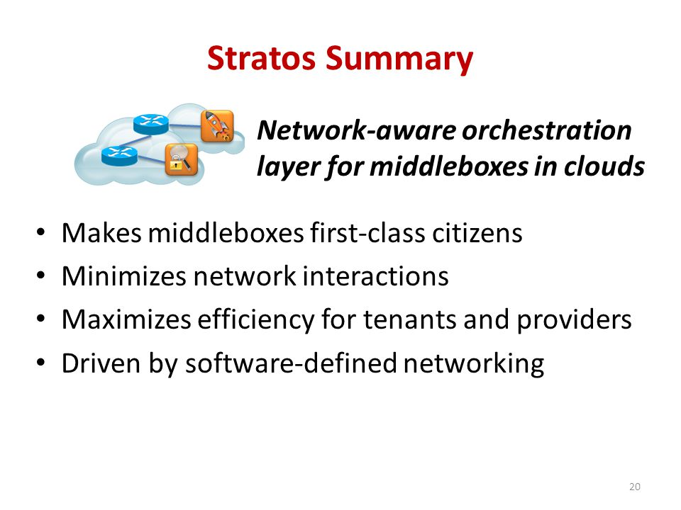 Stratos Summary Network-aware orchestration layer for middleboxes in clouds Makes middleboxes first-class citizens Minimizes network interactions Maximizes efficiency for tenants and providers Driven by software-defined networking 20