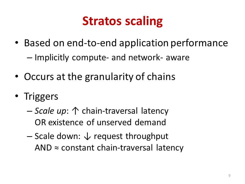 Stratos scaling Based on end-to-end application performance – Implicitly compute- and network- aware Occurs at the granularity of chains Triggers – Scale up: ↑ chain-traversal latency OR existence of unserved demand – Scale down: ↓ request throughput AND ≈ constant chain-traversal latency 9