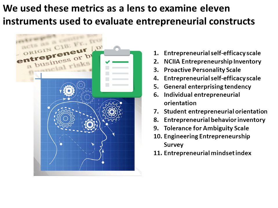We used these metrics as a lens to examine eleven instruments used to evaluate entrepreneurial constructs 1.Entrepreneurial self-efficacy scale 2.NCIIA Entrepreneurship Inventory 3.Proactive Personality Scale 4.Entrepreneurial self-efficacy scale 5.General enterprising tendency 6.Individual entrepreneurial orientation 7.Student entrepreneurial orientation 8.Entrepreneurial behavior inventory 9.Tolerance for Ambiguity Scale 10.Engineering Entrepreneurship Survey 11.Entrepreneurial mindset index