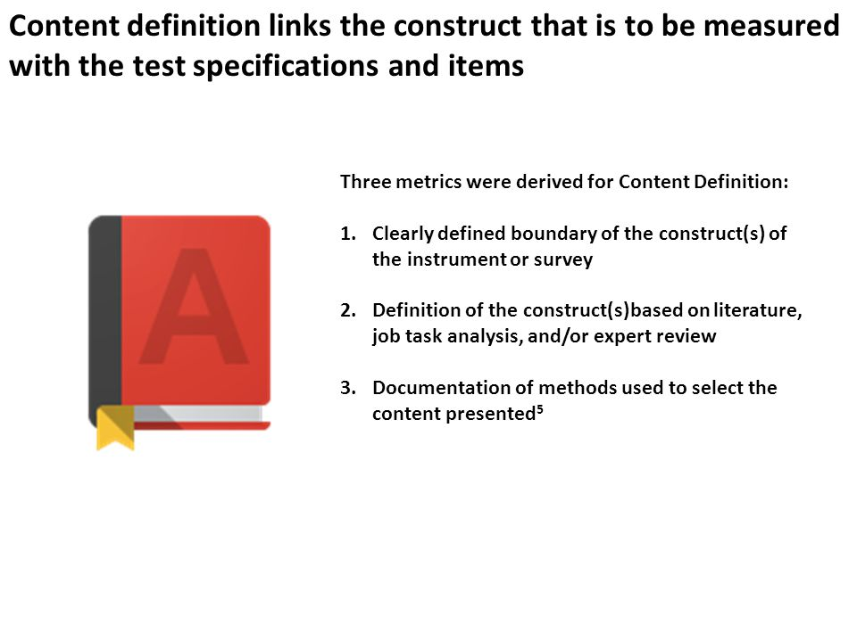 Content definition links the construct that is to be measured with the test specifications and items Three metrics were derived for Content Definition: 1.Clearly defined boundary of the construct(s) of the instrument or survey 2.Definition of the construct(s)based on literature, job task analysis, and/or expert review 3.Documentation of methods used to select the content presented 5