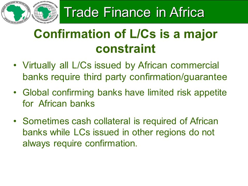 Confirmation of L/Cs is a major constraint Virtually all L/Cs issued by African commercial banks require third party confirmation/guarantee Global confirming banks have limited risk appetite for African banks Sometimes cash collateral is required of African banks while LCs issued in other regions do not always require confirmation.