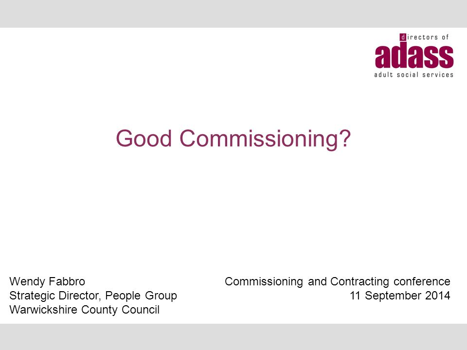 Good Commissioning? Wendy Fabbro Strategic Director, People Group Warwickshire County Council Commissioning and Contracting conference 11 September 20