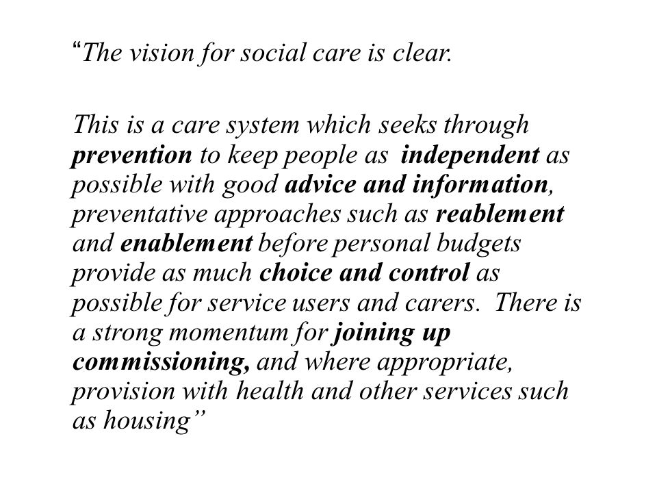 """ The vision for social care is clear. This is a care system which seeks through prevention to keep people as independent as possible with good advice"